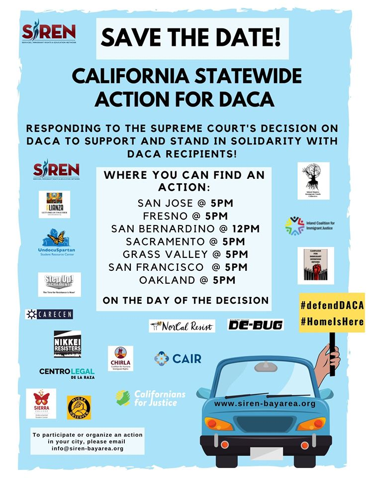 SAVE The Date! California Statewide Action for DACA - Responding to the Supreme Court's Decision on DACA to Support and Stand in solidarity with DACA REcipients! Where you can find an action: San Jose @ 5 pm, Fresno @ 5 pm, San Bernardino @ 12 pm, Sacramento @ 5 pm, Grass Valley @ 5 pm, San Francisco @ 5 pm, Oakland @ 5 pm on the day of the decision. with logos from different groups on a blue background.