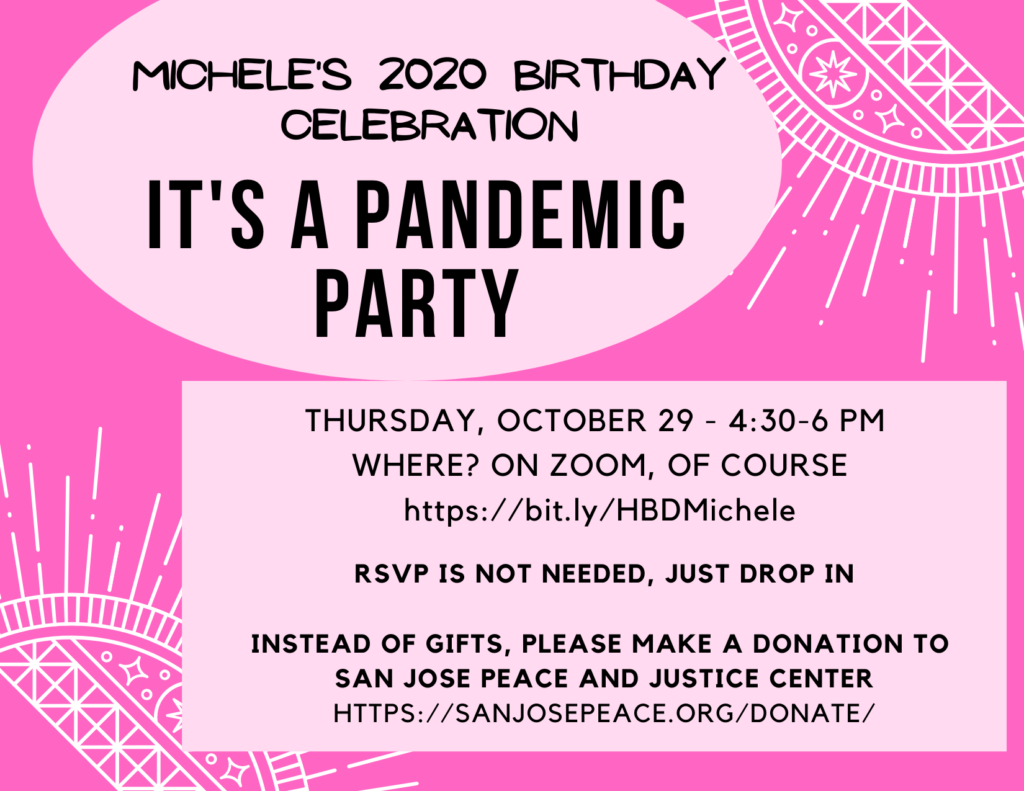 Pink background with decorative white patterns. Text: Michele's 2020 birthday celebration. It's a Pandemic Party; Thursday, October 29 - 4:30-6 pm; Where? On Zoom, of course: https://bit.ly/HBDMichele; RSVP is not needed, just drop in. Instead of gifts, please make a donation to San Jose Peace and Justice Center: https://sanjosepeace.org/donate/