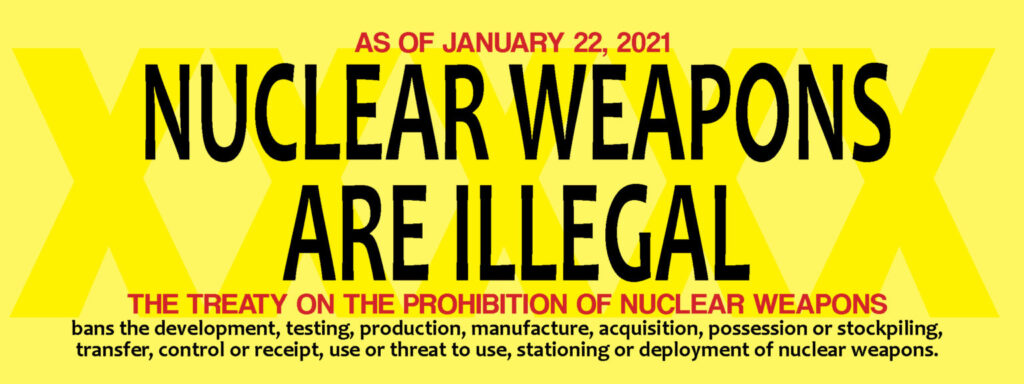 Yellow box with text - Nuclear Weapons are illegal. The treaty on prohibition of nuclear weapons bans the development, testing, production, manufacture, acquisition, possession or stockpiling, transfer, control or receipt, use or threat to use, stationing or deployment of nuclear weapons.