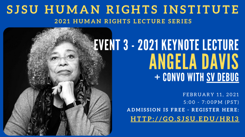 Blue Flyer with yellow and white text. Text Reads SJSU Human Rights Institute 2021 Human Rights Lecture Series. Event 3: 2021 Keynote Lecture featuring Angela Davis and a Convo with SV Debug. Dated February 11, 2021. A Black and Grey headshot of Angela Davis is featured.
