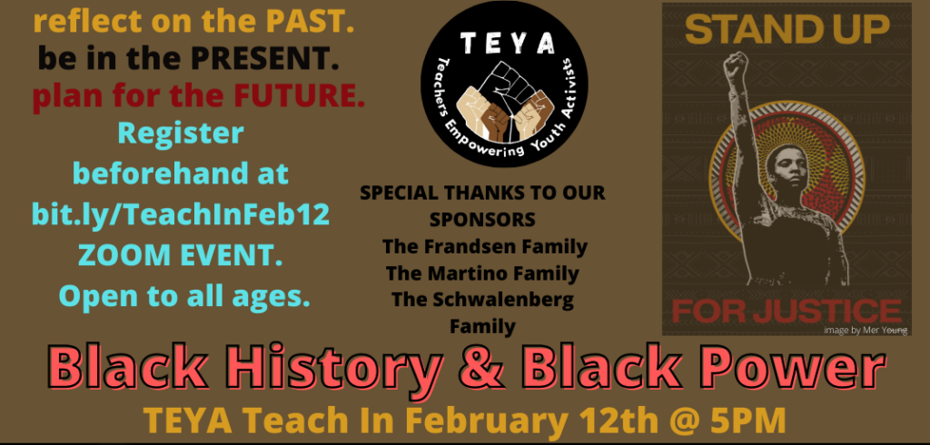 Brown background with the ETEYA logo in the center and an image of a black person with a fist raised and the words Stand up for Justice. Text is reflect on the past. be present in the present. plan for the future. Register beforehand at bit.ly/TeachInFeb12 ZOOM Event Open to all ages. Special thanks to our sponsors The Frandsen Family, The Martine Family, The Schwalenberg Family. Black History & Black Power TEYA Teach In February 12th at 5 pm.