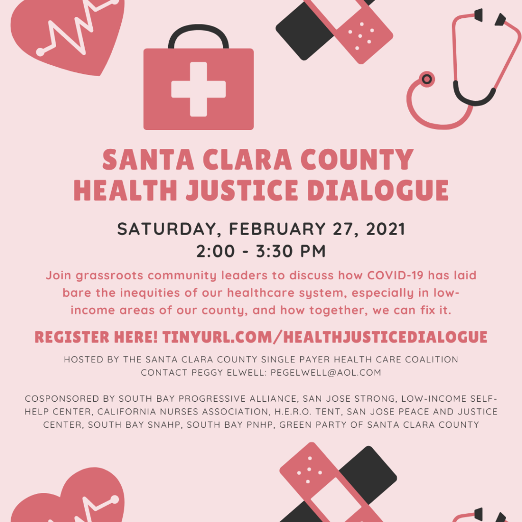 Pink square with graphics of medical bag, bandaids, stethoscope. Text: Santa Clara County Health Justice Dialogue. Saturday, February 27, 2021 2:00-3:30P. Join grassroots community leaders to discuss how COVID-19 has laid bare the inequities of our healthcare system, especially in low-income areas of our county and how together, we can fix it. Register here! tinyurl.com/healthjusticedialogue.  Hosted by the Santa Clara County Single Payer Health Care Coalition. Contact Peggy Elwell: pegelwell@aol.com. Co-sponsored by the San Jose Peace and Justice Center, South Bay Progressive Alliance, San Jose Strong, California Nurses Association, Low-Income Self-Help Center, H.E.R.O. Tent, Green Party of Santa Clara County, South Bay SNaHP, South Bay PNHP, Silicon Valley Democratic Socialists of America