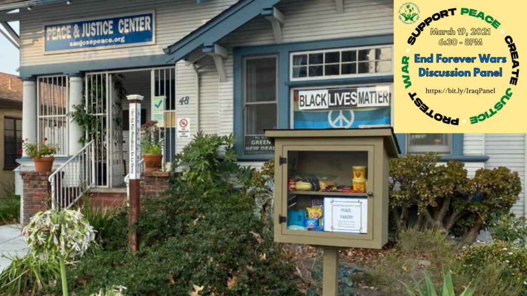 """A color photo of the front of the San Jose Peace and Justice Center, featuring the Peace Pantry, full of food. In the upper right corner, there is a yellow event logo with text: support peace; create justice; protest war. Dated March 19, 2021 at 6:30 to 8:00 PM. Also includes text saying, """"End Forever Wars Discussion Panel""""  with link https://bit.ly/IraqPanel"""