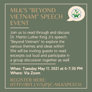 """Olive Green flier with text describing """"MLK's Beyond Vietnam Speech Event"""" with an event description saying: Join us to read through and discuss Dr. Martin Luther King Jr.'s speech, """"Beyond Vietnam"""" to explore the various themes and ideas within! We will be inviting guests to read excerpts out loud and participate in a group discussion together as well.  The flier also includes The event time and date, which are Tuesday May 11, 2021 at 6-7:30 PM on Zoom with a link to register for the event at http://bit.ly/sjpjc-mlkspeech"""