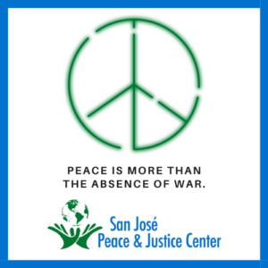 Green peace sign in a blue box with Peace is more than the absence of war and the San Jose Peace and Justice Center logo