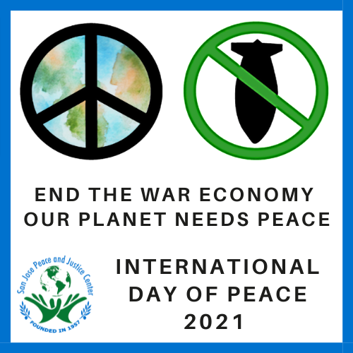 """Peace sign over the earth and a not bombing image """"End the War Economy; Our planet needs peace"""" with San Jose Peace and Justice Center logo and """"International Day of Peace 2021"""""""